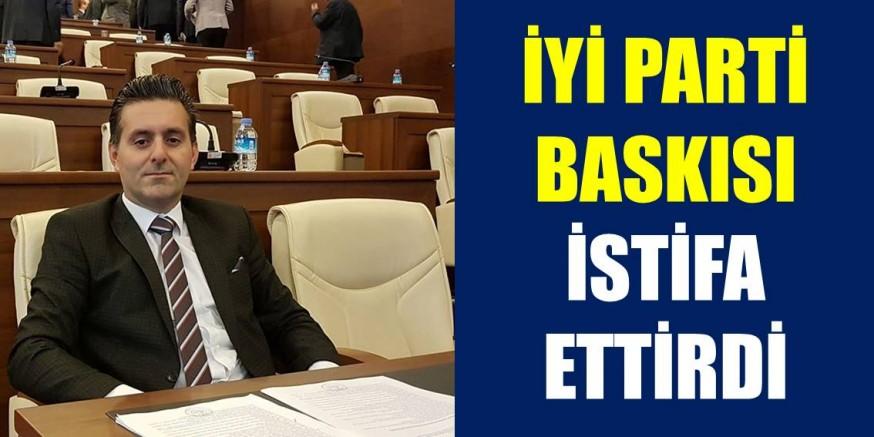 İYİ PARTİ BASKISI İSTİFA ETTİRDİ!